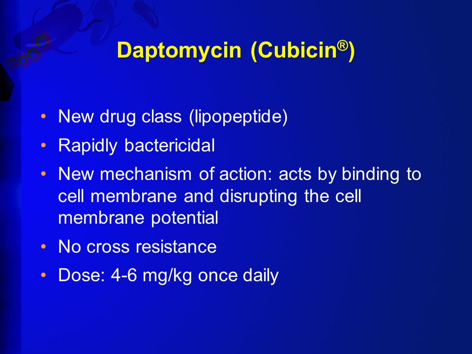 Daptomycin (Cubicin ® ) New drug class (lipopeptide) Rapidly bactericidal New mechanism of action: acts by binding to cell membrane and disrupting the cell membrane potential No cross resistance Dose: 4-6 mg/kg once daily