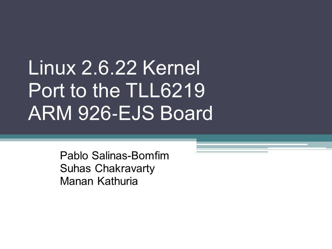 Linux 2.6.22 Kernel Port to the TLL6219 ARM 926 ‐ EJS Board Pablo Salinas-Bomfim Suhas Chakravarty Manan Kathuria