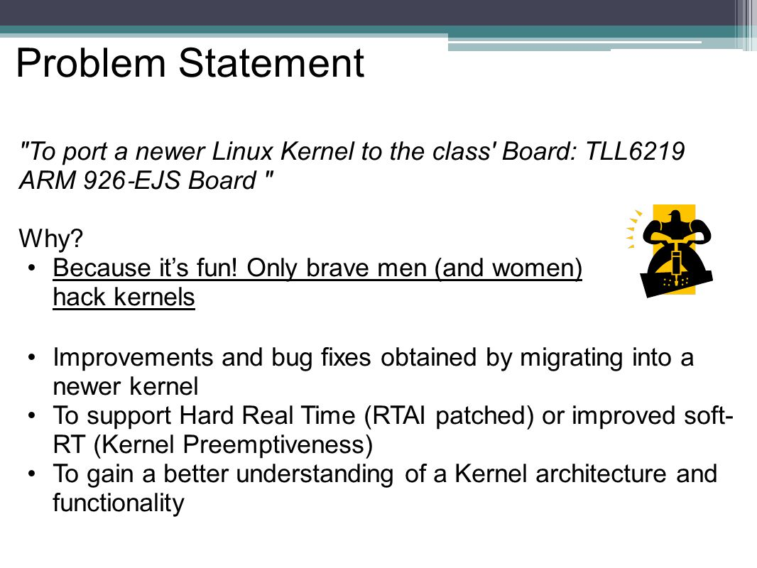 Problem Statement To port a newer Linux Kernel to the class Board: TLL6219 ARM 926 ‐ EJS Board Why.