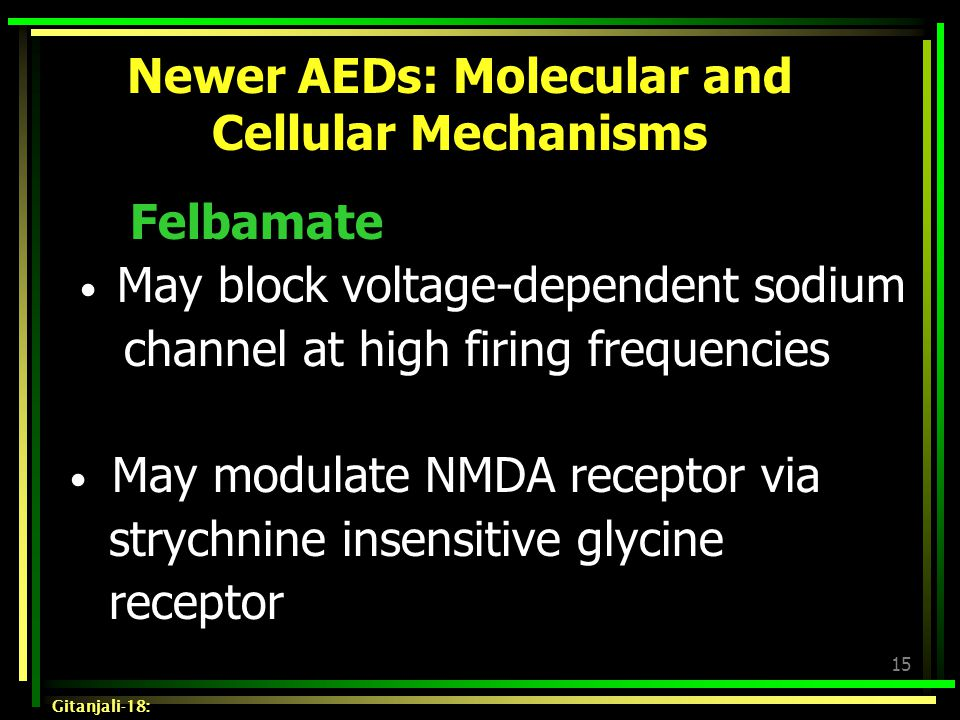 15 Newer AEDs: Molecular and Cellular Mechanisms Felbamate May block voltage-dependent sodium channel at high firing frequencies May modulate NMDA rec