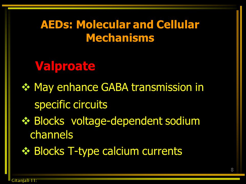 8 AEDs: Molecular and Cellular Mechanisms Valproate  May enhance GABA transmission in specific circuits  Blocks voltage-dependent sodium channels 