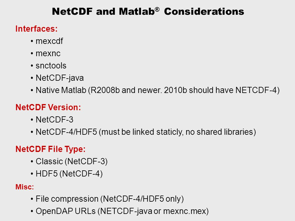 NetCDF and Matlab ® Considerations Interfaces: mexcdf mexnc snctools NetCDF-java Native Matlab (R2008b and newer.