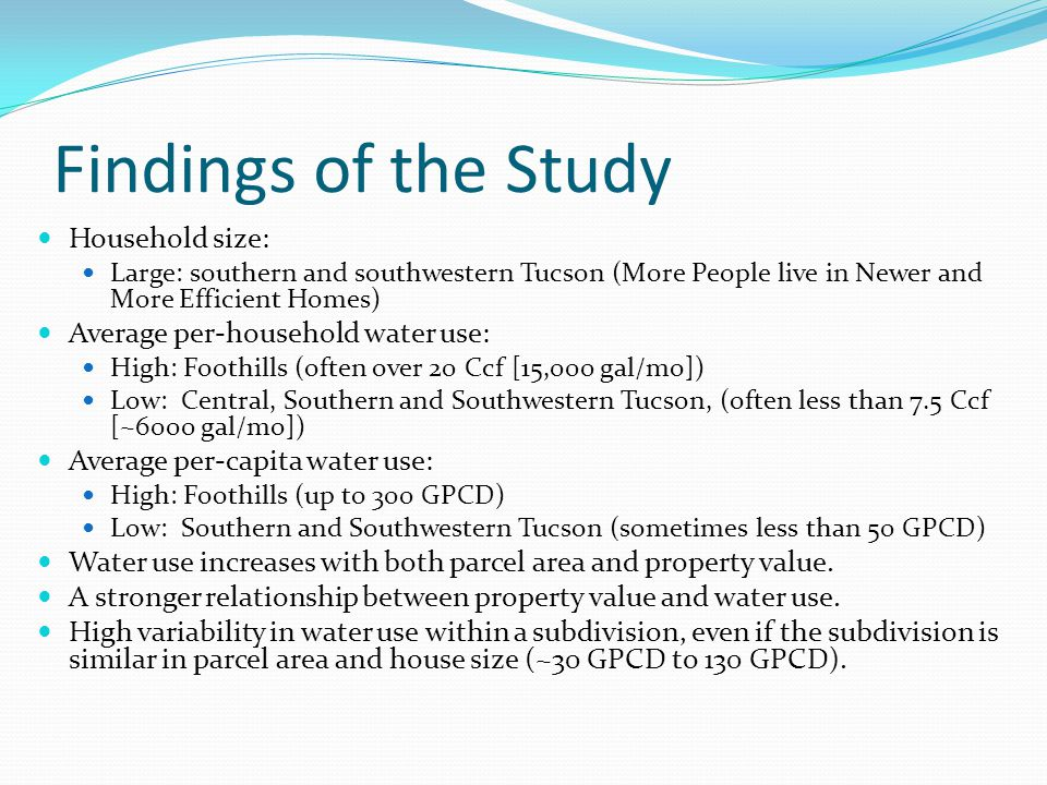 Findings of the Study Household size: Large: southern and southwestern Tucson (More People live in Newer and More Efficient Homes) Average per-household water use: High: Foothills (often over 20 Ccf [15,000 gal/mo]) Low: Central, Southern and Southwestern Tucson, (often less than 7.5 Ccf [~6000 gal/mo]) Average per-capita water use: High: Foothills (up to 300 GPCD) Low: Southern and Southwestern Tucson (sometimes less than 50 GPCD) Water use increases with both parcel area and property value.