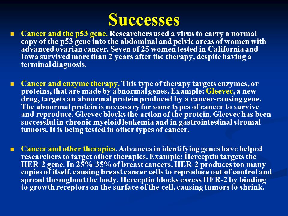 Successes Cancer and the p53 gene. Researchers used a virus to carry a normal copy of the p53 gene into the abdominal and pelvic areas of women with a