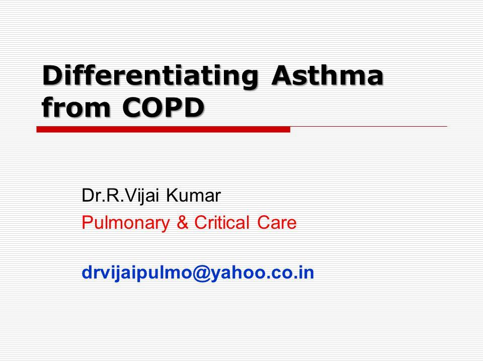 Differentiating Asthma from COPD Dr.R.Vijai Kumar Pulmonary & Critical Care drvijaipulmo@yahoo.co.in