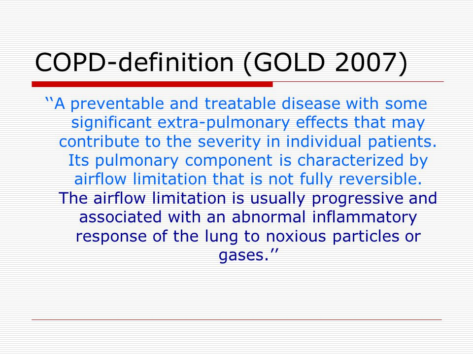 COPD-definition (GOLD 2007) ''A preventable and treatable disease with some significant extra-pulmonary effects that may contribute to the severity in