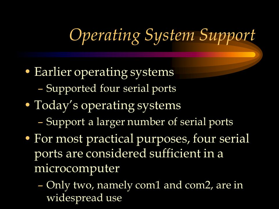 Operating System Support Earlier operating systems –Supported four serial ports Today's operating systems –Support a larger number of serial ports For most practical purposes, four serial ports are considered sufficient in a microcomputer –Only two, namely com1 and com2, are in widespread use