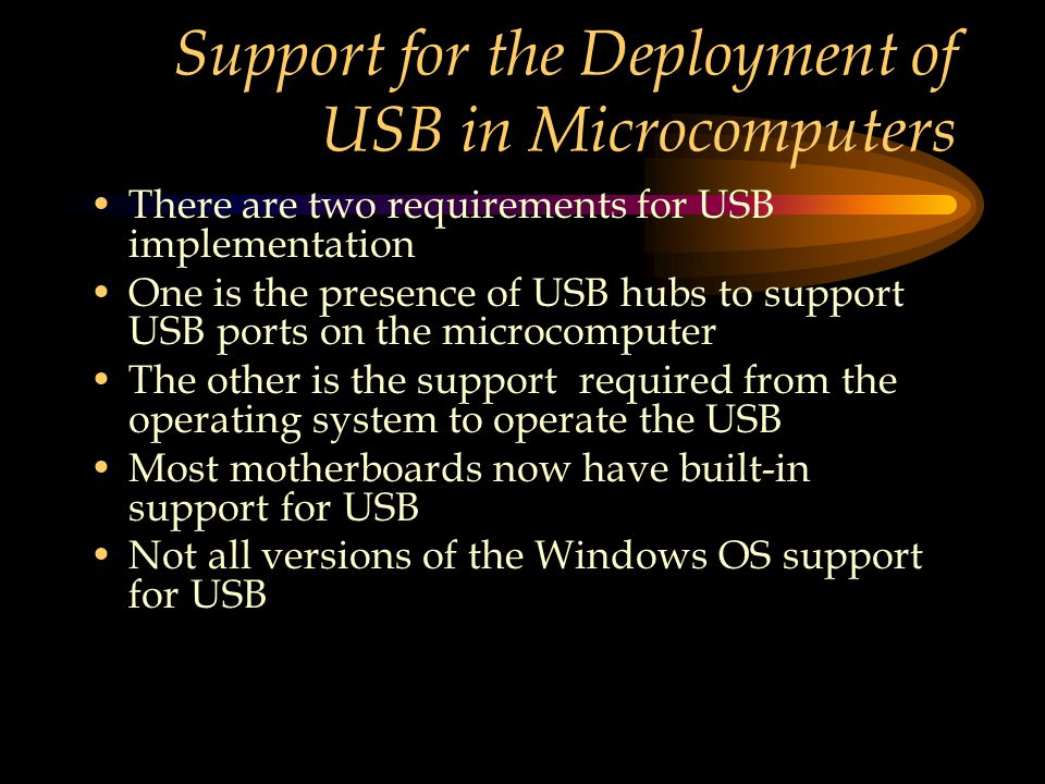 Support for the Deployment of USB in Microcomputers There are two requirements for USB implementation One is the presence of USB hubs to support USB ports on the microcomputer The other is the support required from the operating system to operate the USB Most motherboards now have built-in support for USB Not all versions of the Windows OS support for USB
