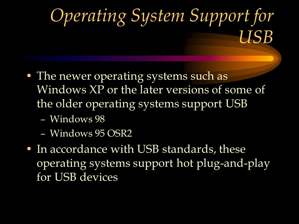 Operating System Support for USB The newer operating systems such as Windows XP or the later versions of some of the older operating systems support USB –Windows 98 –Windows 95 OSR2 In accordance with USB standards, these operating systems support hot plug-and-play for USB devices