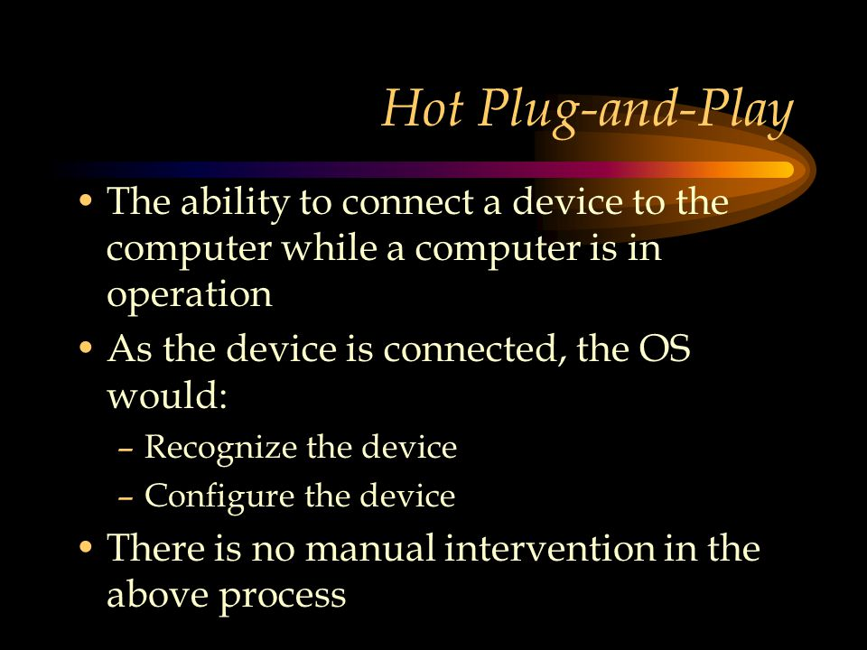 Hot Plug-and-Play The ability to connect a device to the computer while a computer is in operation As the device is connected, the OS would: –Recognize the device –Configure the device There is no manual intervention in the above process