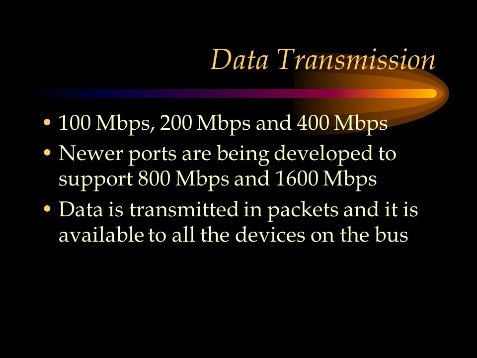 Data Transmission 100 Mbps, 200 Mbps and 400 Mbps Newer ports are being developed to support 800 Mbps and 1600 Mbps Data is transmitted in packets and it is available to all the devices on the bus