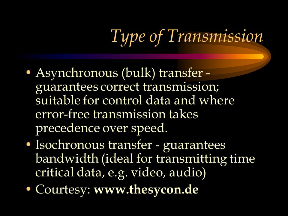 Type of Transmission Asynchronous (bulk) transfer - guarantees correct transmission; suitable for control data and where error-free transmission takes precedence over speed.