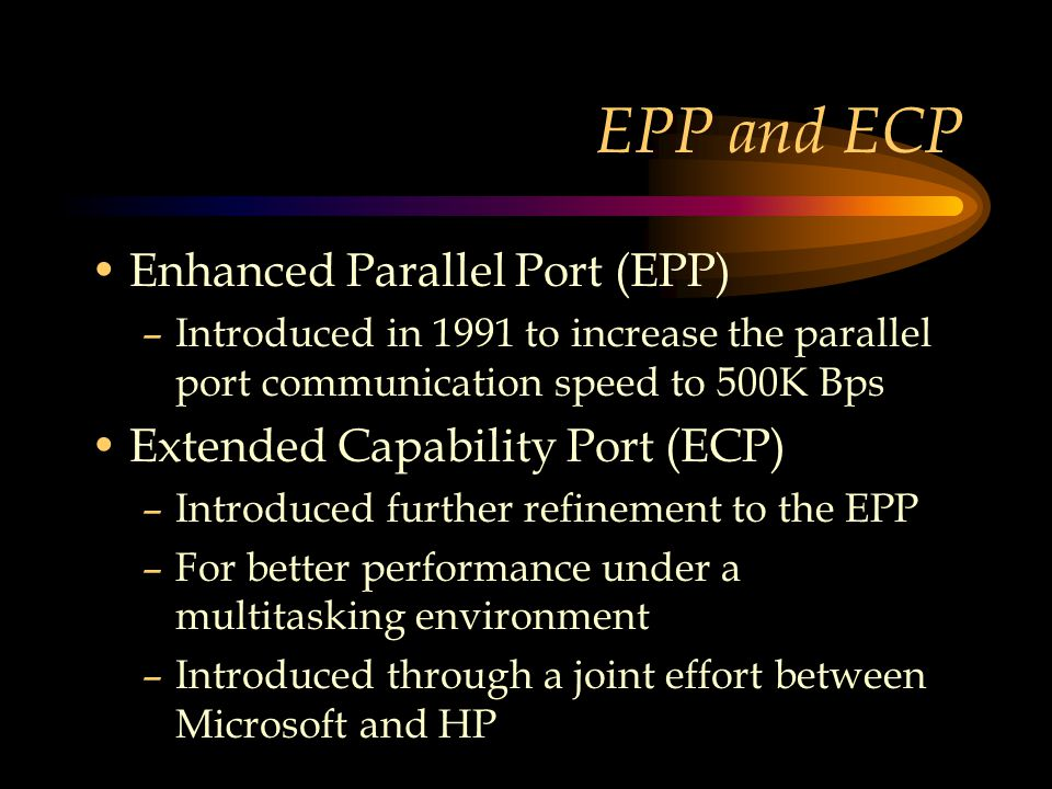 EPP and ECP Enhanced Parallel Port (EPP) –Introduced in 1991 to increase the parallel port communication speed to 500K Bps Extended Capability Port (ECP) –Introduced further refinement to the EPP –For better performance under a multitasking environment –Introduced through a joint effort between Microsoft and HP