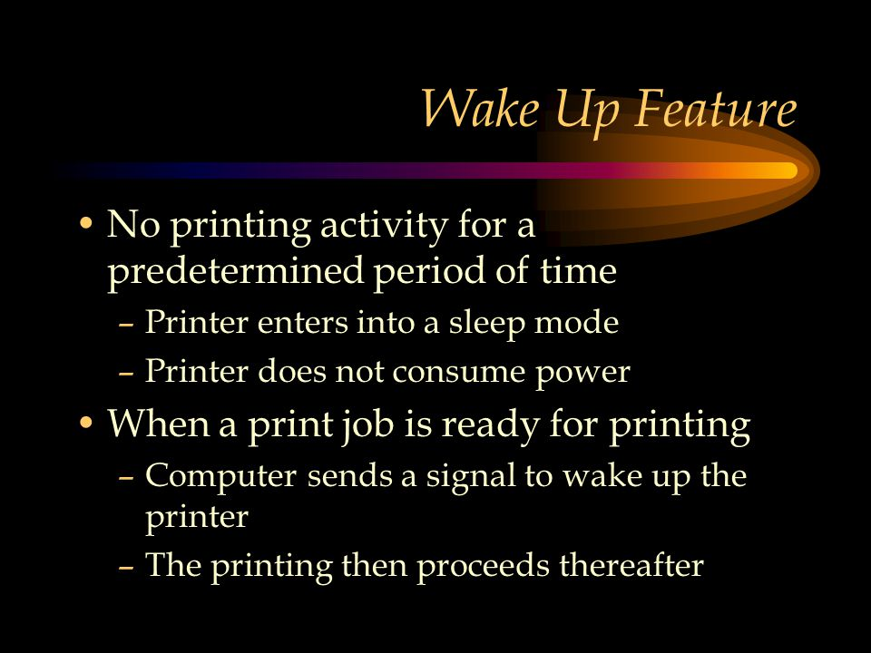 Wake Up Feature No printing activity for a predetermined period of time –Printer enters into a sleep mode –Printer does not consume power When a print job is ready for printing –Computer sends a signal to wake up the printer –The printing then proceeds thereafter