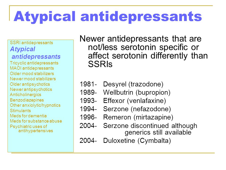 Atypical antidepressants SSRI antidepressants Atypical antidepressants Tricyclic antidepressants MAOI antidepressants Older mood stabilizers Newer mood stabilizers Older antipsychotics Newer antipsychotics Anticholinergics Benzodiazepines Other anxiolytic/hypnotics Stimulants Meds for dementia Meds for substance abuse Psychiatric uses of antihypertensives Newer antidepressants that are not/less serotonin specific or affect serotonin differently than SSRIs 1981- Desyrel (trazodone) 1989- Wellbutrin (bupropion) 1993- Effexor (venlafaxine) 1994- Serzone (nefazodone) 1996- Remeron (mirtazapine) 2004- Serzone discontinued although generics still available 2004- Duloxetine (Cymbalta)