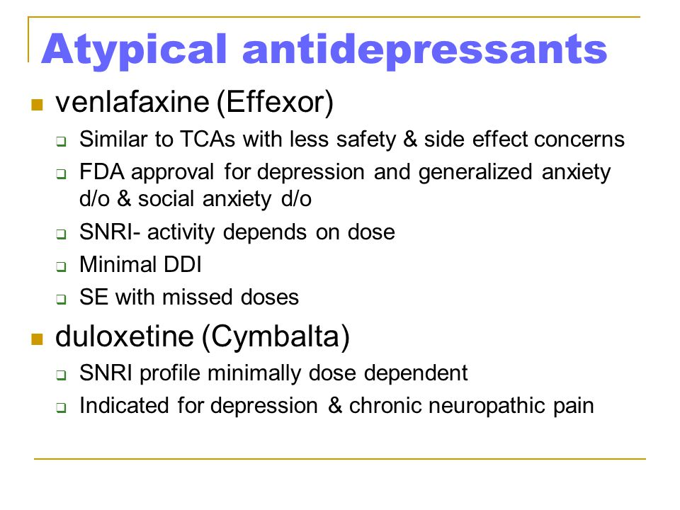 Atypical antidepressants venlafaxine (Effexor)  Similar to TCAs with less safety & side effect concerns  FDA approval for depression and generalized anxiety d/o & social anxiety d/o  SNRI- activity depends on dose  Minimal DDI  SE with missed doses duloxetine (Cymbalta)  SNRI profile minimally dose dependent  Indicated for depression & chronic neuropathic pain