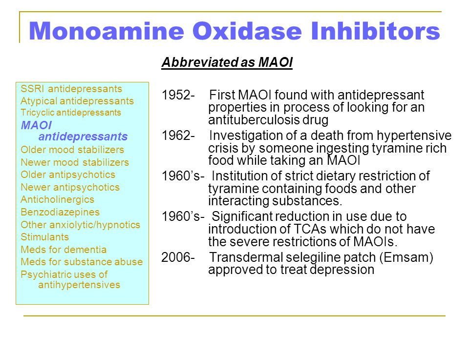 Monoamine Oxidase Inhibitors SSRI antidepressants Atypical antidepressants Tricyclic antidepressants MAOI antidepressants Older mood stabilizers Newer mood stabilizers Older antipsychotics Newer antipsychotics Anticholinergics Benzodiazepines Other anxiolytic/hypnotics Stimulants Meds for dementia Meds for substance abuse Psychiatric uses of antihypertensives Abbreviated as MAOI 1952- First MAOI found with antidepressant properties in process of looking for an antituberculosis drug 1962- Investigation of a death from hypertensive crisis by someone ingesting tyramine rich food while taking an MAOI 1960's- Institution of strict dietary restriction of tyramine containing foods and other interacting substances.