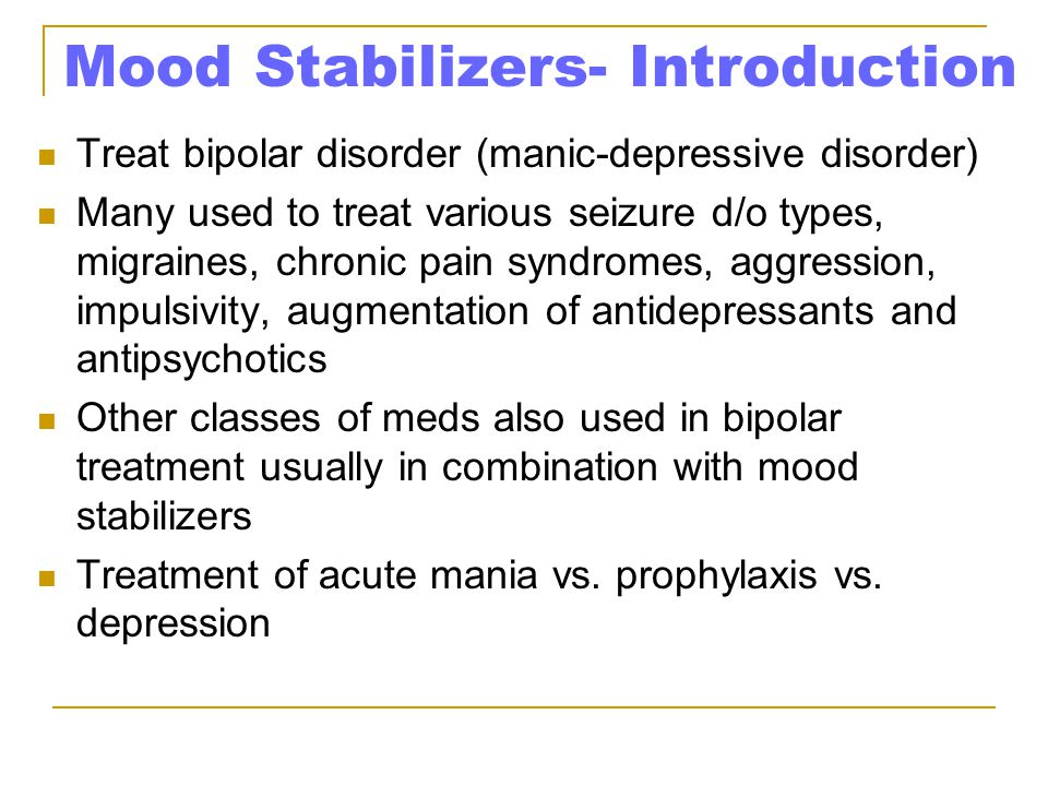 Mood Stabilizers- Introduction Treat bipolar disorder (manic-depressive disorder) Many used to treat various seizure d/o types, migraines, chronic pain syndromes, aggression, impulsivity, augmentation of antidepressants and antipsychotics Other classes of meds also used in bipolar treatment usually in combination with mood stabilizers Treatment of acute mania vs.