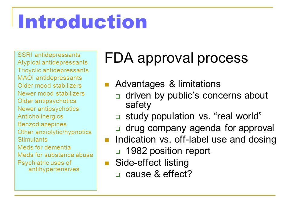 Introduction SSRI antidepressants Atypical antidepressants Tricyclic antidepressants MAOI antidepressants Older mood stabilizers Newer mood stabilizers Older antipsychotics Newer antipsychotics Anticholinergics Benzodiazepines Other anxiolytic/hypnotics Stimulants Meds for dementia Meds for substance abuse Psychiatric uses of antihypertensives FDA approval process Advantages & limitations  driven by public's concerns about safety  study population vs.