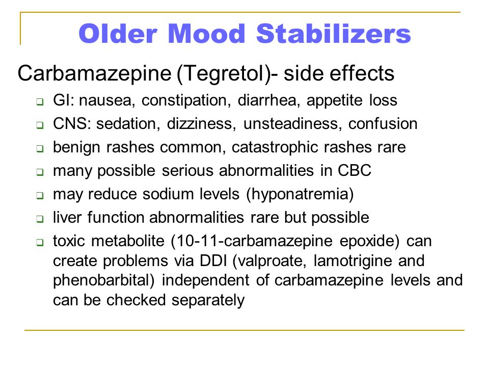 Older Mood Stabilizers Carbamazepine (Tegretol)- side effects  GI: nausea, constipation, diarrhea, appetite loss  CNS: sedation, dizziness, unsteadi