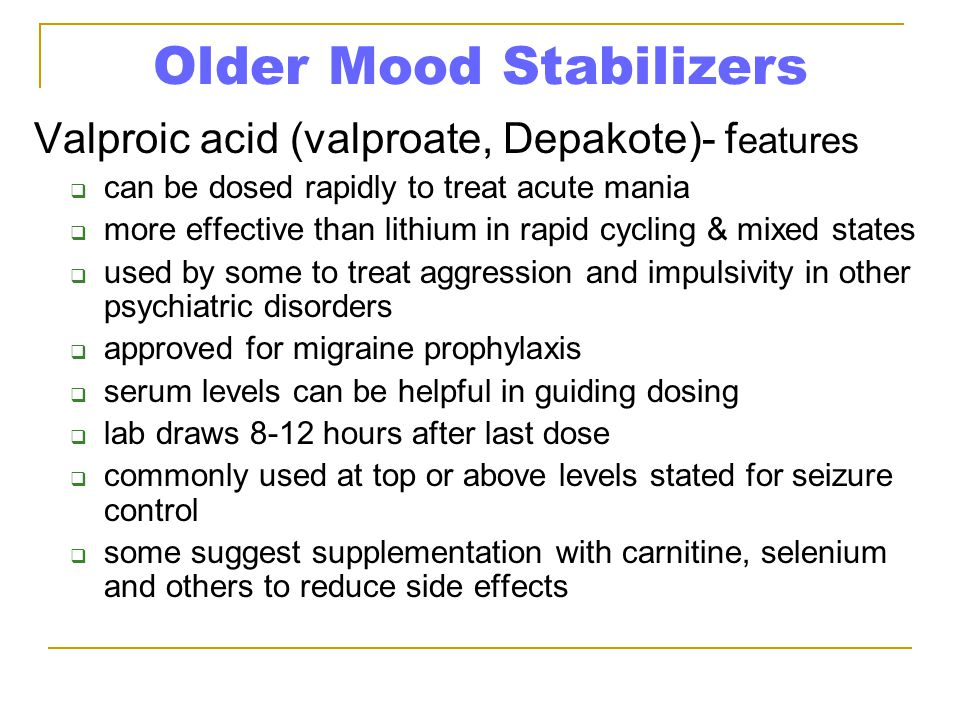 Older Mood Stabilizers Valproic acid (valproate, Depakote)- f eatures  can be dosed rapidly to treat acute mania  more effective than lithium in rap