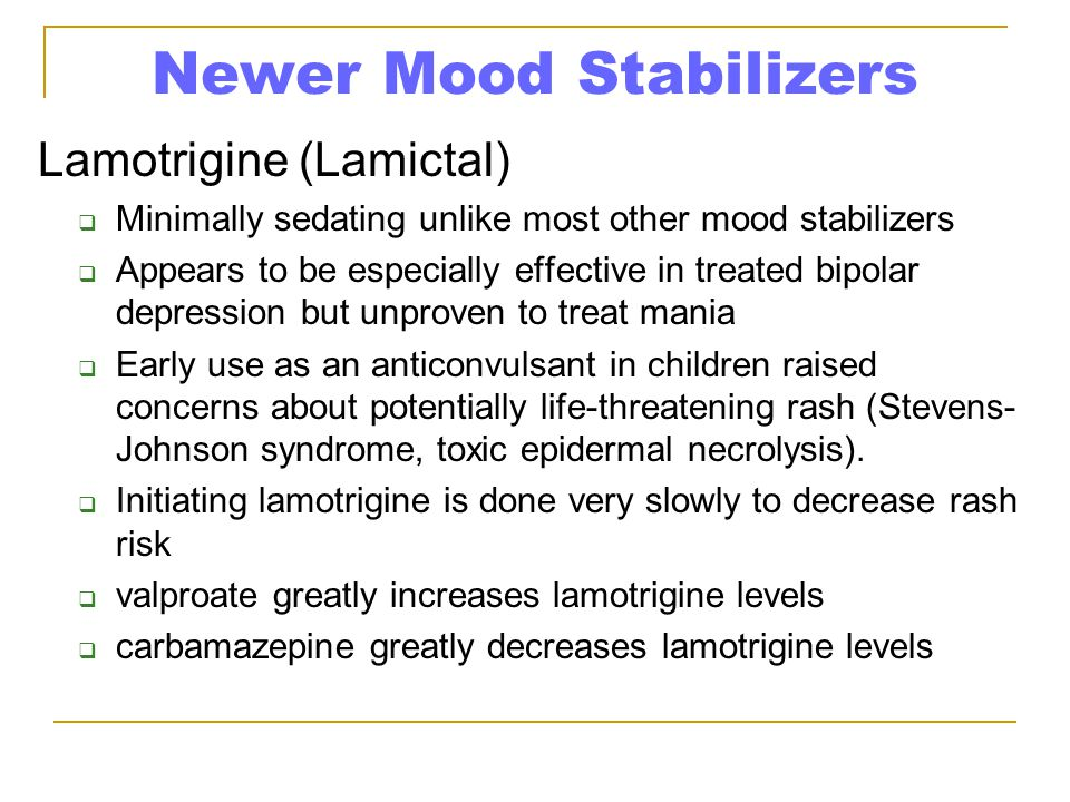 Newer Mood Stabilizers Lamotrigine (Lamictal)  Minimally sedating unlike most other mood stabilizers  Appears to be especially effective in treated bipolar depression but unproven to treat mania  Early use as an anticonvulsant in children raised concerns about potentially life-threatening rash (Stevens- Johnson syndrome, toxic epidermal necrolysis).