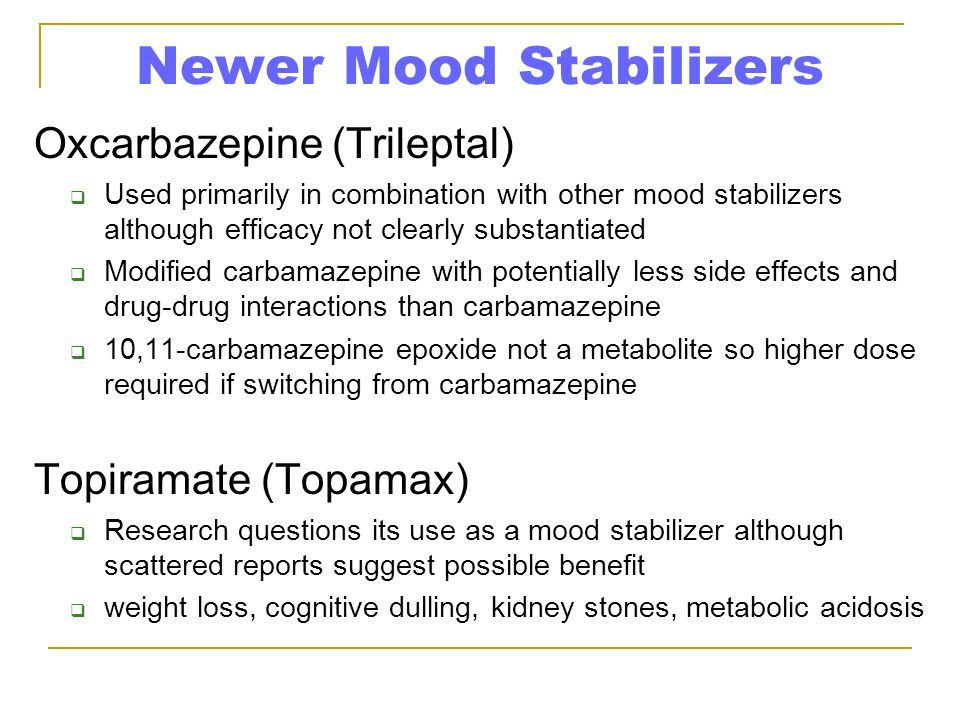 Newer Mood Stabilizers Oxcarbazepine (Trileptal)  Used primarily in combination with other mood stabilizers although efficacy not clearly substantiated  Modified carbamazepine with potentially less side effects and drug-drug interactions than carbamazepine  10,11-carbamazepine epoxide not a metabolite so higher dose required if switching from carbamazepine Topiramate (Topamax)  Research questions its use as a mood stabilizer although scattered reports suggest possible benefit  weight loss, cognitive dulling, kidney stones, metabolic acidosis