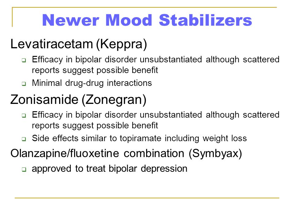 Newer Mood Stabilizers Levatiracetam (Keppra)  Efficacy in bipolar disorder unsubstantiated although scattered reports suggest possible benefit  Min