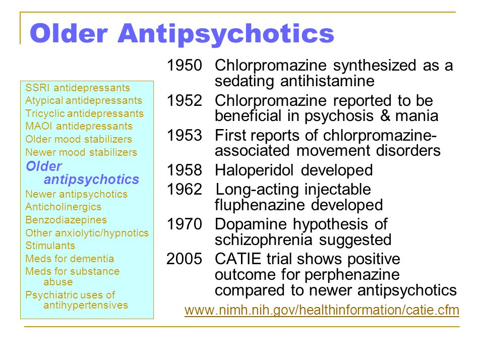 Older Antipsychotics SSRI antidepressants Atypical antidepressants Tricyclic antidepressants MAOI antidepressants Older mood stabilizers Newer mood stabilizers Older antipsychotics Newer antipsychotics Anticholinergics Benzodiazepines Other anxiolytic/hypnotics Stimulants Meds for dementia Meds for substance abuse Psychiatric uses of antihypertensives 1950Chlorpromazine synthesized as a sedating antihistamine 1952 Chlorpromazine reported to be beneficial in psychosis & mania 1953First reports of chlorpromazine- associated movement disorders 1958Haloperidol developed 1962 Long-acting injectable fluphenazine developed 1970Dopamine hypothesis of schizophrenia suggested 2005CATIE trial shows positive outcome for perphenazine compared to newer antipsychotics www.nimh.nih.gov/healthinformation/catie.cfm