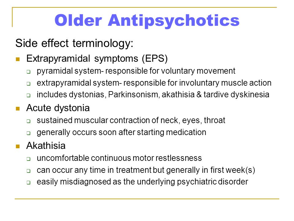 Older Antipsychotics Side effect terminology: Extrapyramidal symptoms (EPS)  pyramidal system- responsible for voluntary movement  extrapyramidal system- responsible for involuntary muscle action  includes dystonias, Parkinsonism, akathisia & tardive dyskinesia Acute dystonia  sustained muscular contraction of neck, eyes, throat  generally occurs soon after starting medication Akathisia  uncomfortable continuous motor restlessness  can occur any time in treatment but generally in first week(s)  easily misdiagnosed as the underlying psychiatric disorder