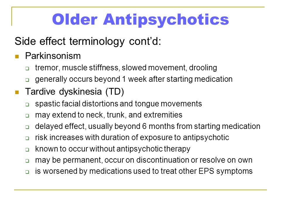 Older Antipsychotics Side effect terminology cont'd: Parkinsonism  tremor, muscle stiffness, slowed movement, drooling  generally occurs beyond 1 week after starting medication Tardive dyskinesia (TD)  spastic facial distortions and tongue movements  may extend to neck, trunk, and extremities  delayed effect, usually beyond 6 months from starting medication  risk increases with duration of exposure to antipsychotic  known to occur without antipsychotic therapy  may be permanent, occur on discontinuation or resolve on own  is worsened by medications used to treat other EPS symptoms