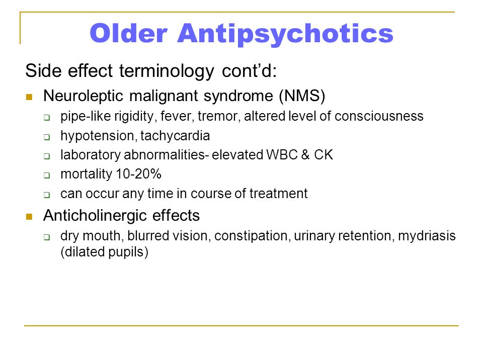 Older Antipsychotics Side effect terminology cont'd: Neuroleptic malignant syndrome (NMS)  pipe-like rigidity, fever, tremor, altered level of consciousness  hypotension, tachycardia  laboratory abnormalities- elevated WBC & CK  mortality 10-20%  can occur any time in course of treatment Anticholinergic effects  dry mouth, blurred vision, constipation, urinary retention, mydriasis (dilated pupils)