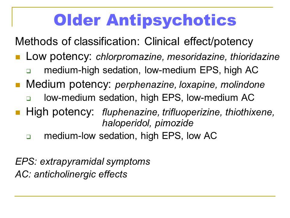 Older Antipsychotics Methods of classification: Clinical effect/potency Low potency: chlorpromazine, mesoridazine, thioridazine  medium-high sedation, low-medium EPS, high AC Medium potency: perphenazine, loxapine, molindone  low-medium sedation, high EPS, low-medium AC High potency: fluphenazine, trifluoperizine, thiothixene, haloperidol, pimozide  medium-low sedation, high EPS, low AC EPS: extrapyramidal symptoms AC: anticholinergic effects