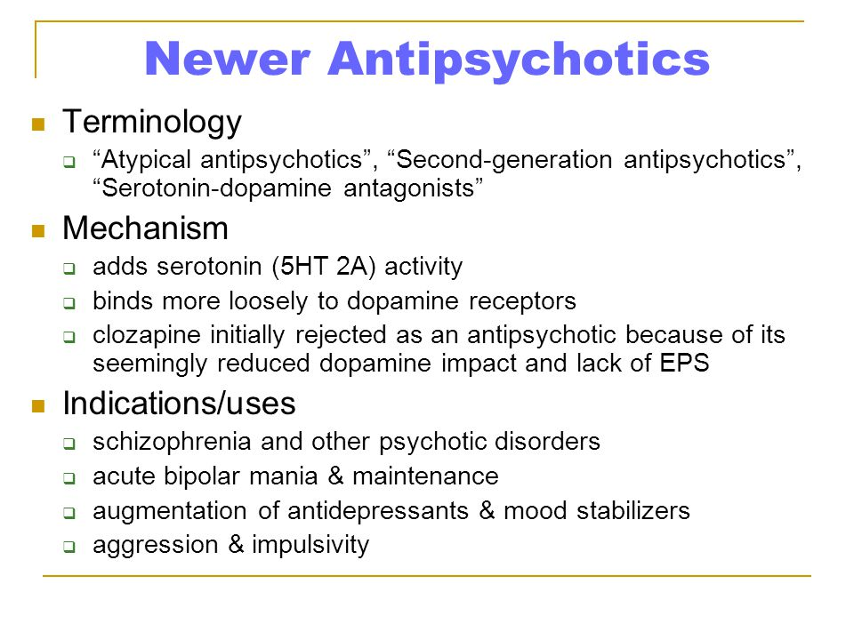 Newer Antipsychotics Terminology  Atypical antipsychotics , Second-generation antipsychotics , Serotonin-dopamine antagonists Mechanism  adds serotonin (5HT 2A) activity  binds more loosely to dopamine receptors  clozapine initially rejected as an antipsychotic because of its seemingly reduced dopamine impact and lack of EPS Indications/uses  schizophrenia and other psychotic disorders  acute bipolar mania & maintenance  augmentation of antidepressants & mood stabilizers  aggression & impulsivity