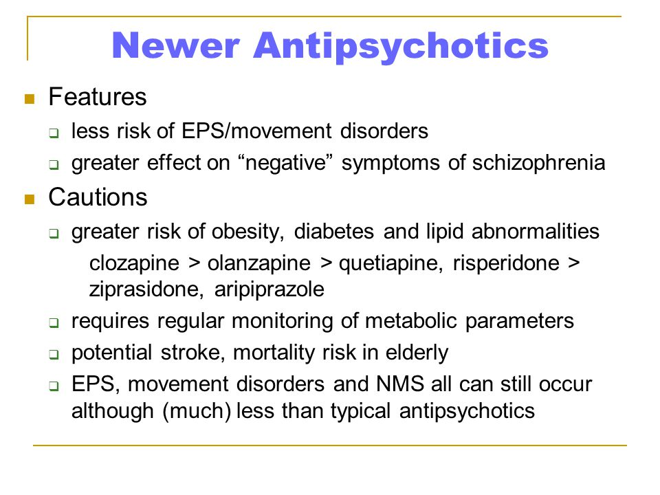 Newer Antipsychotics Features  less risk of EPS/movement disorders  greater effect on negative symptoms of schizophrenia Cautions  greater risk of obesity, diabetes and lipid abnormalities clozapine > olanzapine > quetiapine, risperidone > ziprasidone, aripiprazole  requires regular monitoring of metabolic parameters  potential stroke, mortality risk in elderly  EPS, movement disorders and NMS all can still occur although (much) less than typical antipsychotics