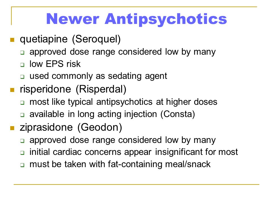Newer Antipsychotics quetiapine (Seroquel)  approved dose range considered low by many  low EPS risk  used commonly as sedating agent risperidone (Risperdal)  most like typical antipsychotics at higher doses  available in long acting injection (Consta) ziprasidone (Geodon)  approved dose range considered low by many  initial cardiac concerns appear insignificant for most  must be taken with fat-containing meal/snack