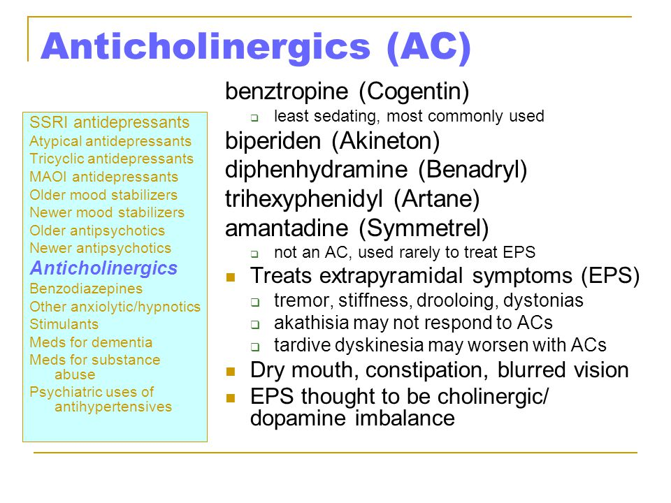 Anticholinergics (AC) SSRI antidepressants Atypical antidepressants Tricyclic antidepressants MAOI antidepressants Older mood stabilizers Newer mood stabilizers Older antipsychotics Newer antipsychotics Anticholinergics Benzodiazepines Other anxiolytic/hypnotics Stimulants Meds for dementia Meds for substance abuse Psychiatric uses of antihypertensives benztropine (Cogentin)  least sedating, most commonly used biperiden (Akineton) diphenhydramine (Benadryl) trihexyphenidyl (Artane) amantadine (Symmetrel)  not an AC, used rarely to treat EPS Treats extrapyramidal symptoms (EPS)  tremor, stiffness, drooloing, dystonias  akathisia may not respond to ACs  tardive dyskinesia may worsen with ACs Dry mouth, constipation, blurred vision EPS thought to be cholinergic/ dopamine imbalance
