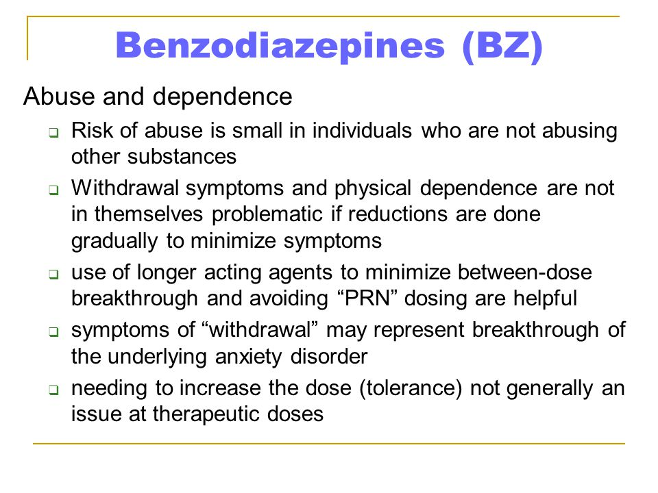 Benzodiazepines (BZ) Abuse and dependence  Risk of abuse is small in individuals who are not abusing other substances  Withdrawal symptoms and physi