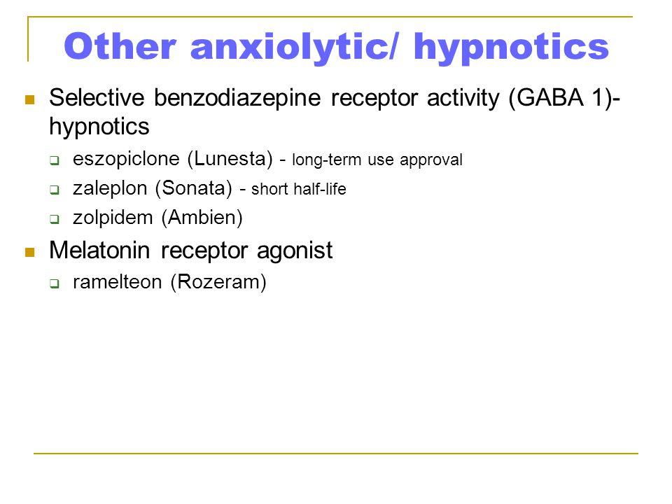 Other anxiolytic/ hypnotics Selective benzodiazepine receptor activity (GABA 1)- hypnotics  eszopiclone (Lunesta) - long-term use approval  zaleplon (Sonata) - short half-life  zolpidem (Ambien) Melatonin receptor agonist  ramelteon (Rozeram)