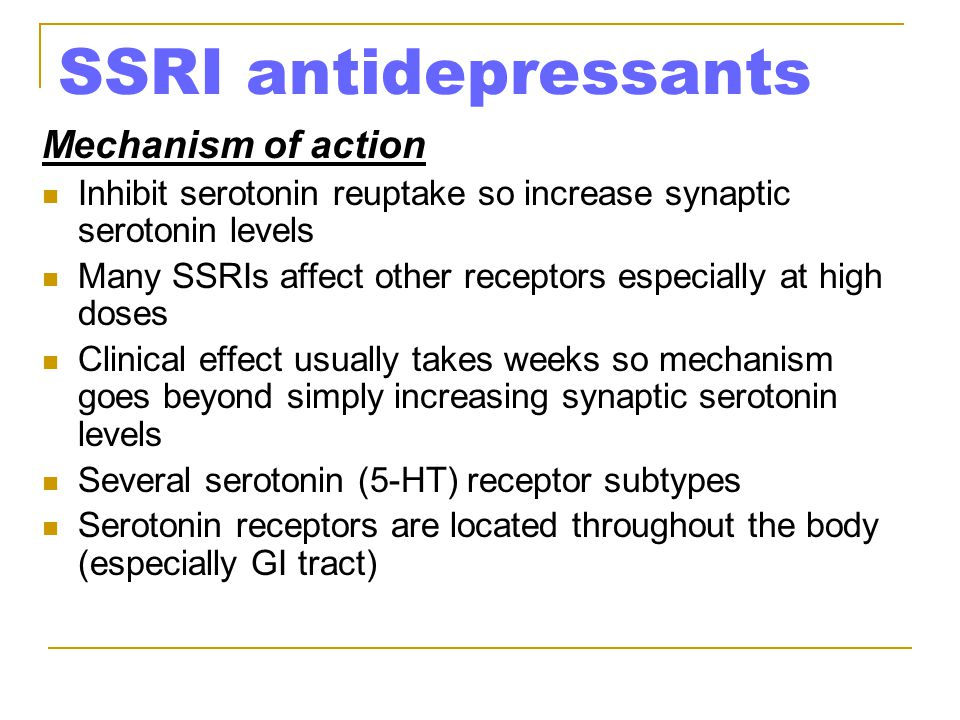 SSRI antidepressants Mechanism of action Inhibit serotonin reuptake so increase synaptic serotonin levels Many SSRIs affect other receptors especially at high doses Clinical effect usually takes weeks so mechanism goes beyond simply increasing synaptic serotonin levels Several serotonin (5-HT) receptor subtypes Serotonin receptors are located throughout the body (especially GI tract)