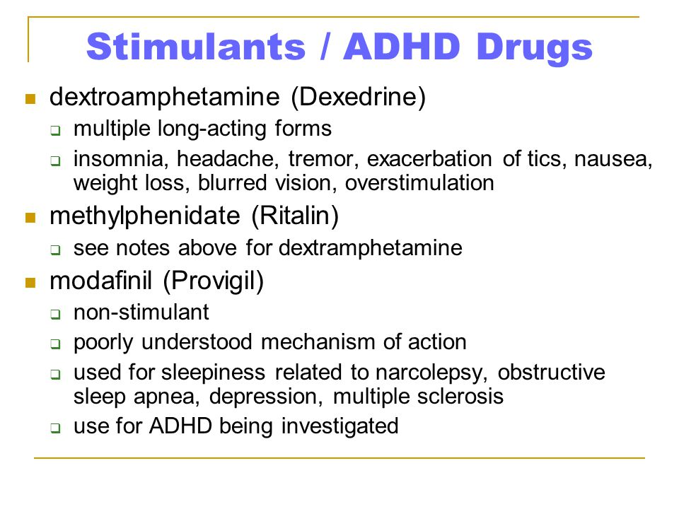 Stimulants / ADHD Drugs dextroamphetamine (Dexedrine)  multiple long-acting forms  insomnia, headache, tremor, exacerbation of tics, nausea, weight loss, blurred vision, overstimulation methylphenidate (Ritalin)  see notes above for dextramphetamine modafinil (Provigil)  non-stimulant  poorly understood mechanism of action  used for sleepiness related to narcolepsy, obstructive sleep apnea, depression, multiple sclerosis  use for ADHD being investigated