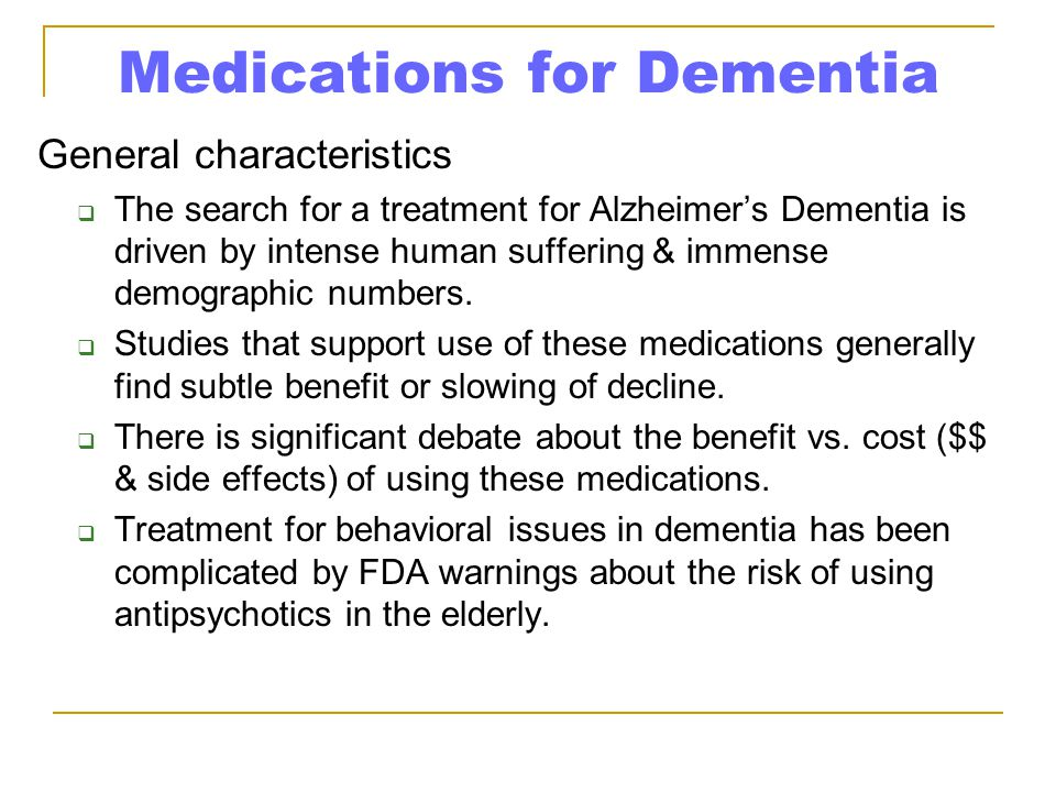 Medications for Dementia General characteristics  The search for a treatment for Alzheimer's Dementia is driven by intense human suffering & immense demographic numbers.