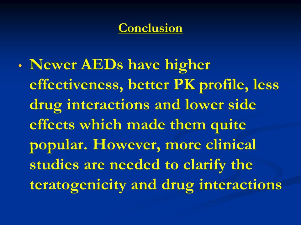 Conclusion Newer AEDs have higher effectiveness, better PK profile, less drug interactions and lower side effects which made them quite popular.