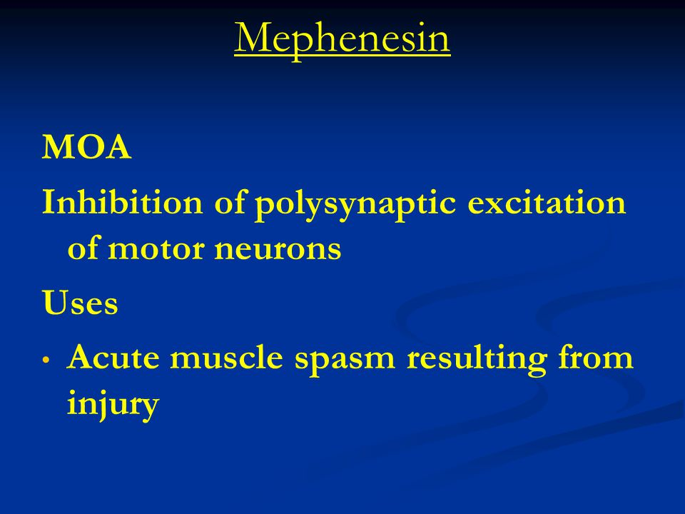 Mephenesin MOA Inhibition of polysynaptic excitation of motor neurons Uses Acute muscle spasm resulting from injury