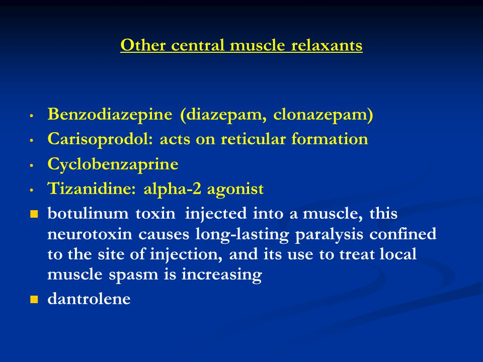 Other central muscle relaxants Benzodiazepine (diazepam, clonazepam) Carisoprodol: acts on reticular formation Cyclobenzaprine Tizanidine: alpha-2 agonist botulinum toxin injected into a muscle, this neurotoxin causes long-lasting paralysis confined to the site of injection, and its use to treat local muscle spasm is increasing dantrolene