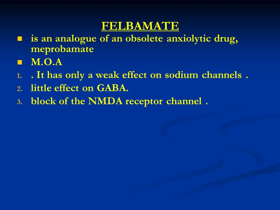 FELBAMATE is an analogue of an obsolete anxiolytic drug, meprobamate M.O.A 1.