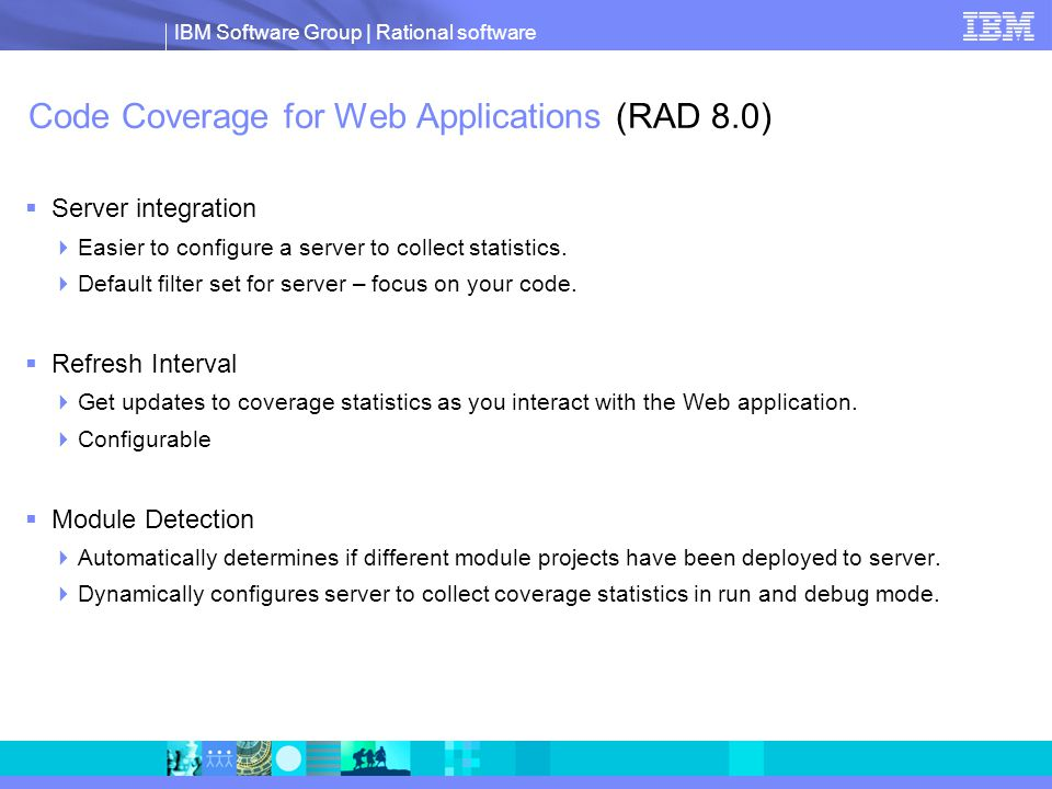 IBM Software Group | Rational software Code Coverage for Web Applications (RAD 8.0)  Server integration  Easier to configure a server to collect statistics.