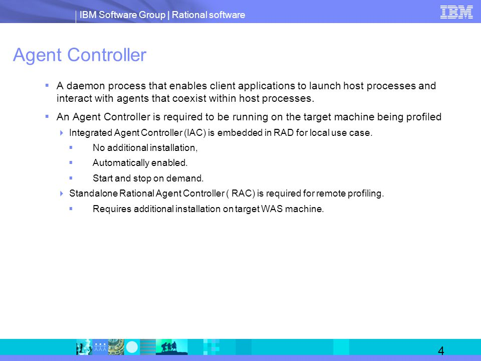IBM Software Group | Rational software 4 Agent Controller  A daemon process that enables client applications to launch host processes and interact with agents that coexist within host processes.