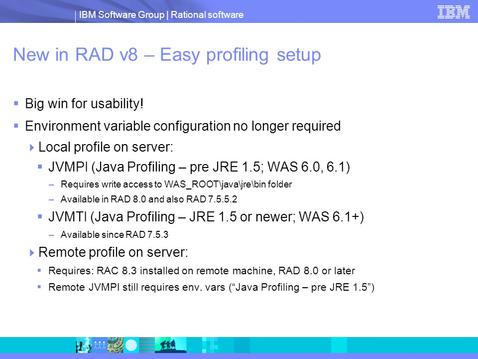 IBM Software Group | Rational software New in RAD v8 – Easy profiling setup  Big win for usability.