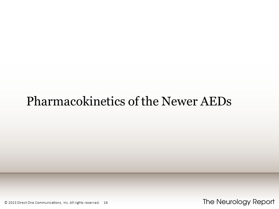© 2013 Direct One Communications, Inc. All rights reserved. 16 Pharmacokinetics of the Newer AEDs